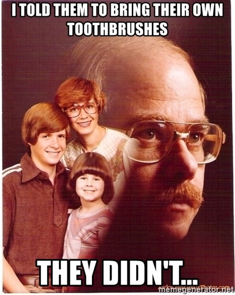 Vengeance Dad - I told them to bring their own toothbrushes they didn't...
