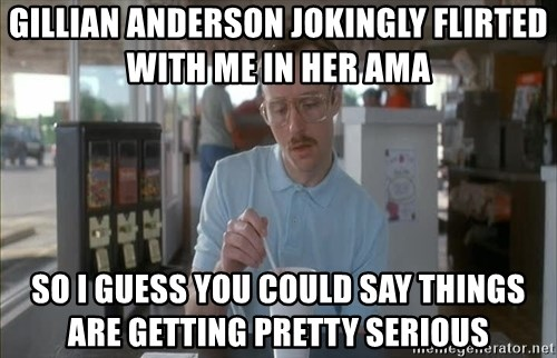 so i guess you could say things are getting pretty serious - Gillian anderson jokingly flirted with me in her ama so i guess you could say things are getting pretty serious