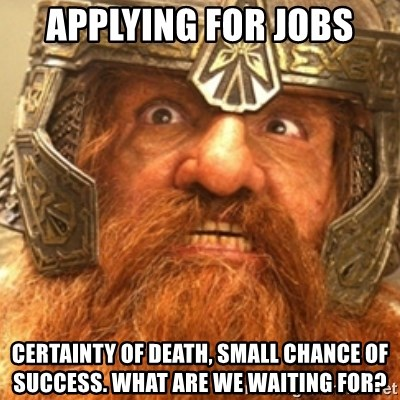 Gimli - Applying for jobs certainty of death, small chance of success. what are we waiting for?