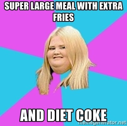 Fat Girl - SUPER LARGE MEAL WITH EXTRA FRIES AND DIET COKE