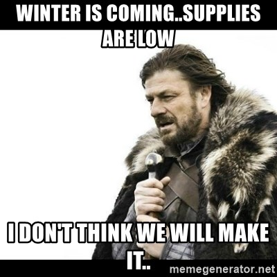 Winter is Coming - WINTER IS COMING..SUPPLIES ARE LOW  I DON'T THINK WE WILL MAKE IT..
