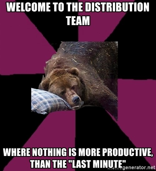 """Sleep Disorder Grizzly - welcome to the distribution team where nothing is more productive, than the """"last minute"""""""