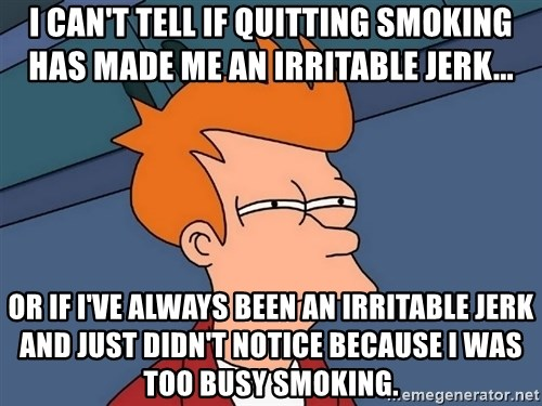Futurama Fry - I can't tell if quitting smoking has made me an irritable jerk... or if I've always been an irritable jerk and just didn't notice because I was too busy smoking.