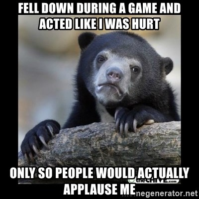 sad bear - FELL DOWN DURING A GAME AND ACTED LIKE I WAS HURT ONLY SO PEOPLE WOULD ACTUALLY APPLAUSE ME