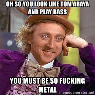 Willy Wonka - Oh so you look like tom araya and play bass you must be so fucking metal