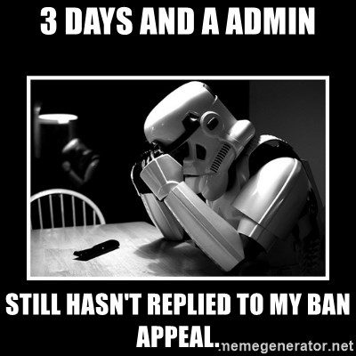 Sad Trooper - 3 days and a admin still hasn't replied to my ban appeal.