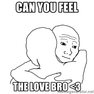 I know that feel bro blank - Can you feel the love bro <3