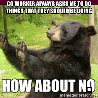 How about no bear - Co worker always asks me to Do things that they Should be doing                       .