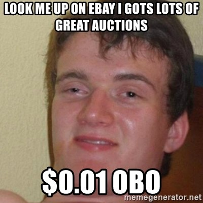 really high guy - look me up on ebay i gots lots of great auctions $0.01 obo