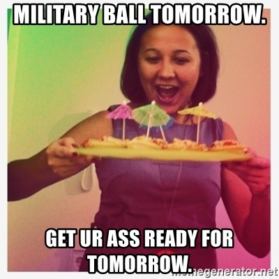 Typical_Ksyusha - MILITARY BALL TOMORROW.  GET UR ASS READY FOR TOMORROW.