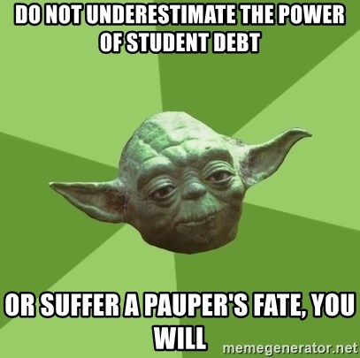 Advice Yoda Gives - do not underestimate the power of student debt or suffer a pauper's fate, you will
