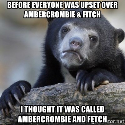 Confession Bear - Before everyone was upset over Ambercrombie & Fitch I thought it was called ambercrombie and fetch