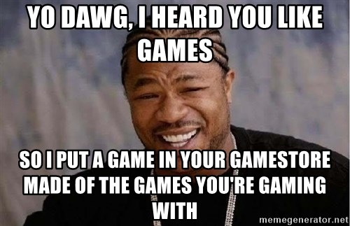 Yo Dawg - YO DAWG, I heard you like games so i put a game in your gamestore made of the games you're gaming with