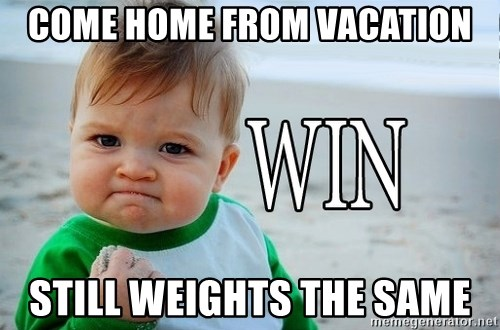 Win Baby - Come Home from vacation Still weights the same