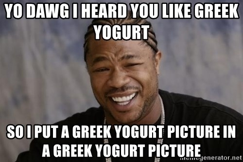 xzibit-yo-dawg - YO DAWG I HEARD YOU LIKE GREEK YOGURT SO I PUT A GREEK YOGURT PICTURE IN A GREEK YOGURT PICTURE