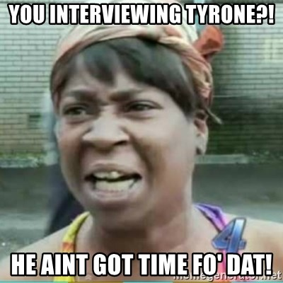 Sweet Brown Meme - You interviewing Tyrone?! He aint got time Fo' dat!