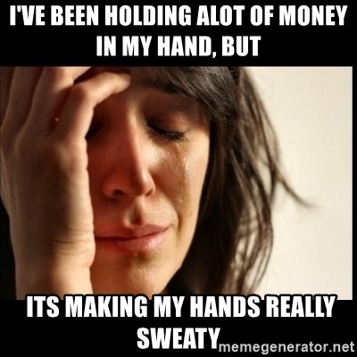 First World Problems - I've been holding alot of money in my hand, But  its making my hands really sweaty