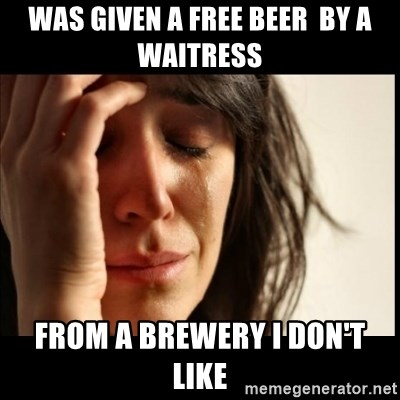 First World Problems - Was given a free beer  by a waitress From a brewery i don't like