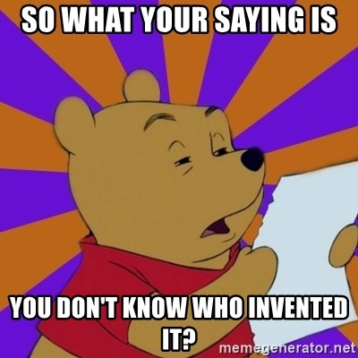Skeptical Pooh - So What your saying is you don't know who invented it?