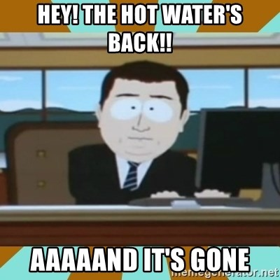And it's gone - Hey! The hot water's back!! Aaaaand it's gone