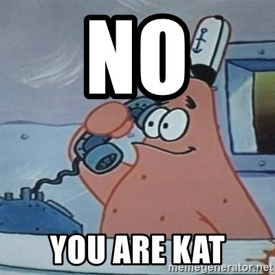 No this is Patrick Star - No You are Kat