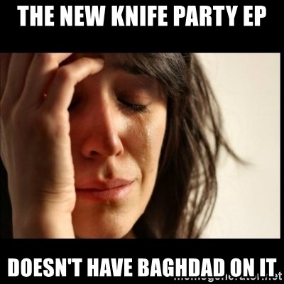 First World Problems - The new knife party ep doesn't have baghdad on it