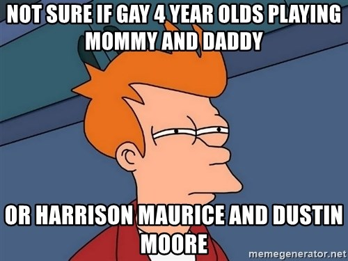 Futurama Fry - Not sure iF gay 4 year olds playing mommy and daddy Or Harrison Maurice and Dustin Moore