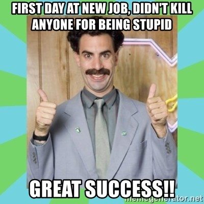 Great Success! - First day at new job, Didn't Kill anyone for bEing stupid Great success!!