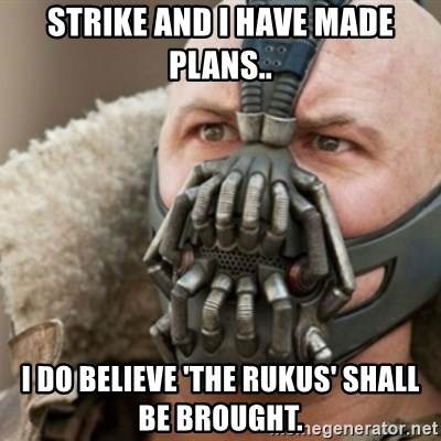Bane - Strike and i have made plans.. I do belIeve 'the rUkus' shall be brought.