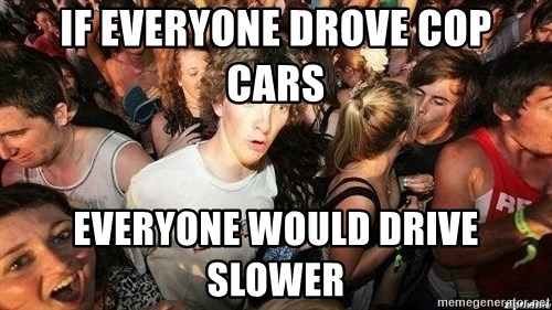 -Sudden Clarity Clarence - If everyone drove cop cars Everyone would drive slower