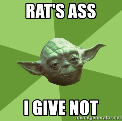 Advice Yoda Gives - Rat's Ass I give not