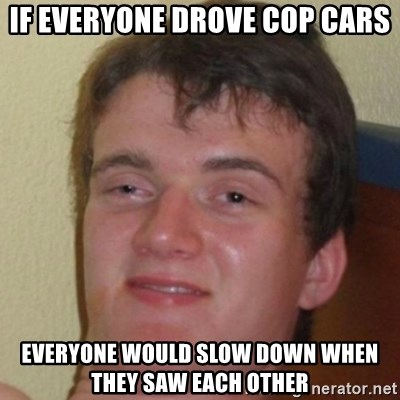 10guy - If everyone drove cop cars EverYone would Slow down when they saw each other