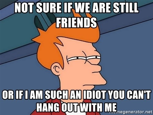Futurama Fry - Not sure if we are still friends Or if I am such an idiot You can't hang out with me