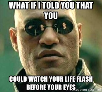 What if I told you / Matrix Morpheus - WHAT IF I TOLD YOU THAT YOU COULD WATCH YOUR LIFE FLASH BEFORE YOUR EYES