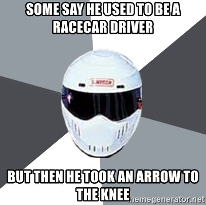 Spectacular Stig - SOME SAY HE USED TO BE A RACECAR DRIVER BUT THEN HE TOOK AN ARROW TO THE KNEE