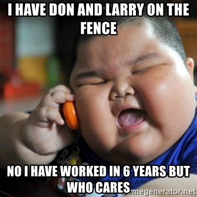 fat chinese kid - I have Don and larry on the fence no i have worked in 6 years but who cares