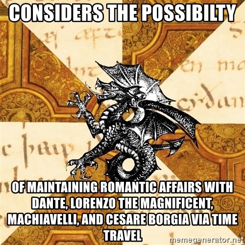 History Major Heraldic Beast - Considers the possibilty of maintaining romantic affairs with Dante, Lorenzo the Magnificent, Machiavelli, and Cesare Borgia via time travel