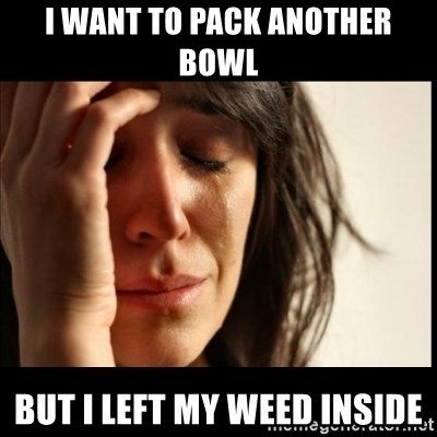 First World Problems - I WANT TO PACK ANOTHER BOWL BUT I LEFT MY WEED INSIDE