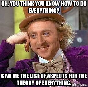 Willy Wonka - oh, you think you know how to do everything? give me the list of aspects for the theory of everything.