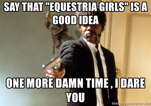 "Samuel L Jackson - say that ""Equestria girls"" is a good idea one more damn time , i dare you"