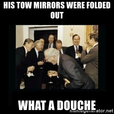 Rich Men Laughing - His tow mirrors were folded out What a douche
