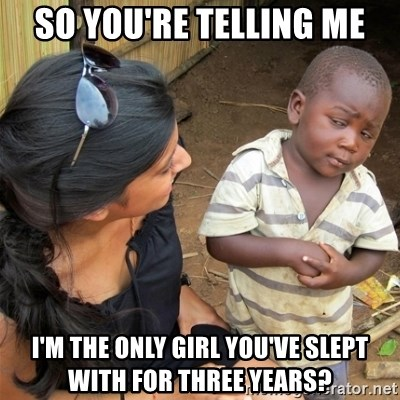 So You're Telling me - so you're telling me i'm the only girl you've slept with for three years?