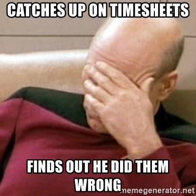 Face Palm - catches up on timesheets finds out he did them wrong