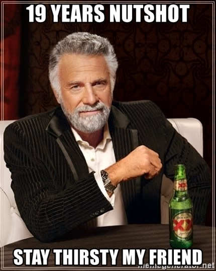 The Most Interesting Man In The World - 19 years nutshot Stay Thirsty my friend