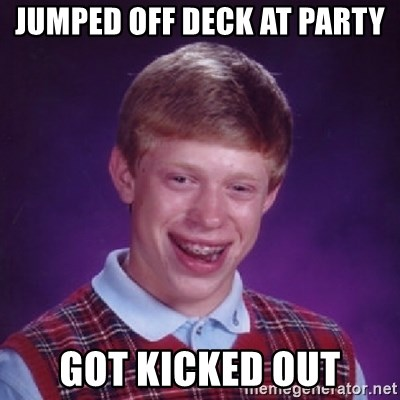 Bad Luck Brian - jumped off deck at party got kicked out