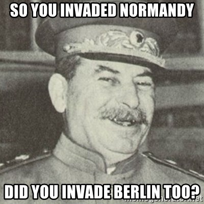 stalintrollface - so you invaded normandy did you invade berlin too?