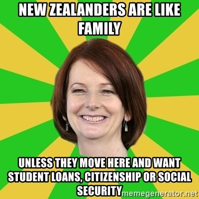 Julia Gillard - NEW ZEALANDERS ARE LIKE FAMILY UNLESS THEY MOVE HERE AND WANT STUDENT LOANS, CITIZENSHIP OR SOCIAL SECURITY