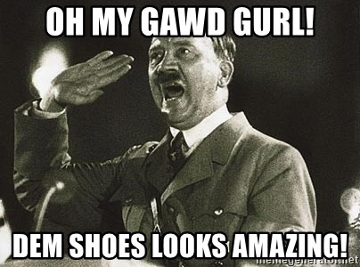 Adolf Hitler - Oh my gawd gurl! dem shoes looks amazing!