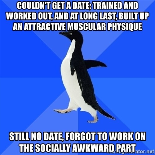 Socially Awkward Penguin - COULDN'T GET A DATE; TRAINED AND WORKED OUT, AND AT LONG LAST, BUILT UP AN ATTRACTIVE MUSCULAR PHYSIQUE STILL NO DATE, FORGOT TO WORK ON THE SOCIALLY AWKWARD PART
