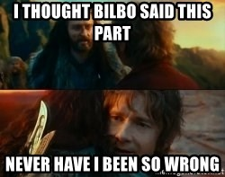 Never Have I Been So Wrong - I thought Bilbo said this part Never have I been so wrong